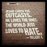 Jesus loves the ones the world just loves to hate. - Reliant K